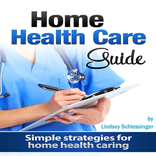 Home Health Care Guide: Simple Strategies for Home Health Caring Audiobook By Lindsey Schlessinger cover art