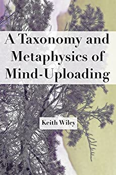 A Taxonomy and Metaphysics of Mind-Uploading by [Keith Wiley]
