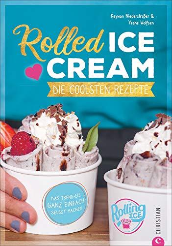 Rolled Ice Cream - Die coolsten Rezepte. Das Trend-Eis ganz einfach selbst gemacht. Einfach unwiderstehlich!: Die coolsten Rezepte. Das Trend-Eis ganz einfach selbst machen