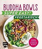 Buddha Bowls – Super easy! – Vegetarisch: Fix, frisch und gesund - über 50 einfache Rezepte