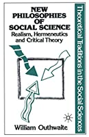 New Philosophies of Social Science: Realism, Hermeneutics and Critical Theory (Theoretical Traditions in the Social Sciences)