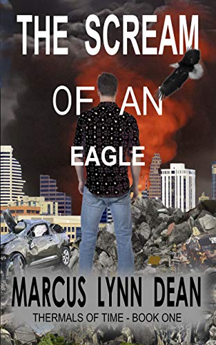 THE SCREAM OF AN EAGLE: Thermals Of Time - Book One by [Marcus Lynn Dean]