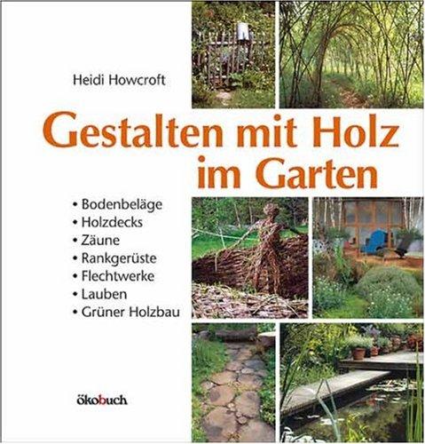 Gestalten mit Holz im Garten: Bodenbeläge, Holzdecks, Zäune, Rankgerüste, Flechtwerke, kleine Hütten