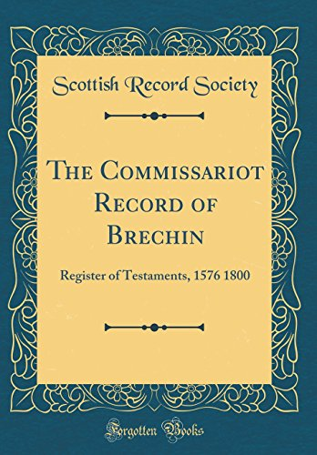 The Commissariot Record of Brechin: Register of Testaments, 1576 1800 (Classic Reprint)
