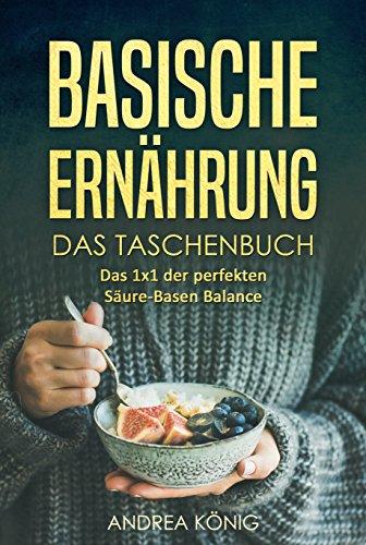 Basische Ernährung: Das Taschenbuch - das 1x1 der perfekten Säure-Basen Balance (Basische Ernährung für Anfänger, Basische Ernährung Kochbuch, Basische Ernährung vegetarisch)
