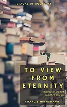 To View From Eternity: What reason and faith each think they see (Stacks of Books Book 2) by [Charlie Huenemann]