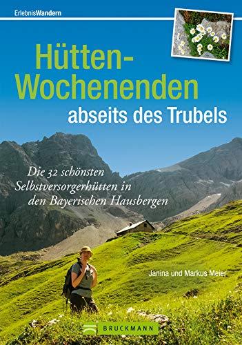 Wochenendtouren Bayerische Alpen: Hütten-Wochenenden: Die 32 schönsten Selbstversorgerhütten in den Bayerischen Hausbergen. Hütten-Wochenenden und die ... zu jeder Hütte (Erlebnis Wandern)