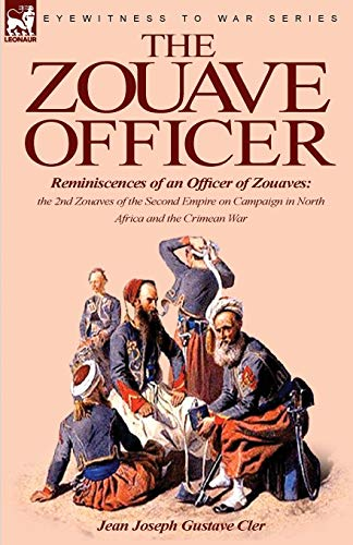 The Zouave Officer: Reminiscences of an Officer of Zouaves-the 2nd Zouaves of the Second Empire on Campaign in North Africa and the Crimean War