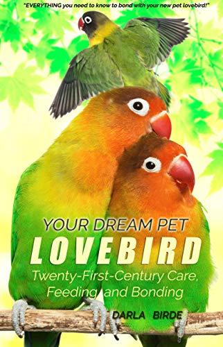 Your Dream Pet Lovebird: Twenty-First-Century Care, Feeding, and Bonding (Dream Birds Book 1) (English Edition)