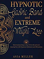 Hypnotic Gastric Band: Extreme Weight Loss Most Common Steps to Stay Fit for Life and Look Amazing Now with Hypnosis, Meditation and Affirmations.