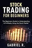 Stock Trading For Beginners: The Beginners Guide to Understanding & Profitably Using the Stock Market.