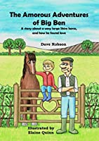 The Amorous Adventures of Big Ben: A Story About a Very Large Shire Horse, and How He Found Love