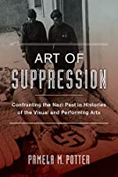 Art of Suppression: Confronting the Nazi Past in Histories of the Visual and Performing Arts (Weimer and Now: German Cultural Criticism)