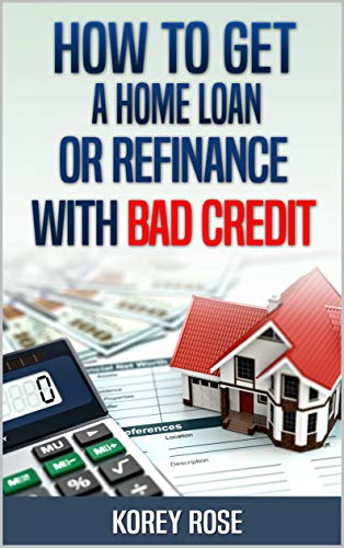 How To Get A Home Loan Or Refinance With Bad Credit (English Edition)