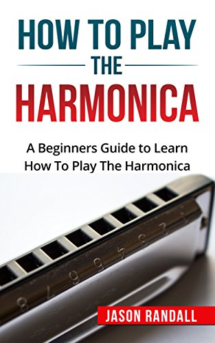 A Beginners Guide to Learn How To Play The Harmonica (Kindle Edition)