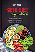 Keto Diet Easy Cookbook: A Simplified Guide on How to Use Keto Diet to Lose Weight Rapidly and Effectively