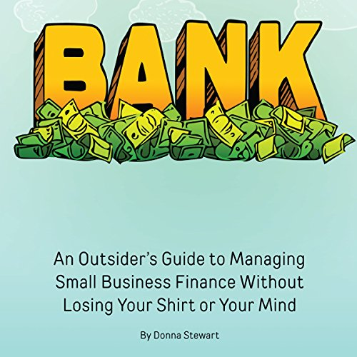 Bank: An Outsider's Guide to Managing Small Business Finance Without Losing Your Shirt or Your Mind cover art