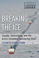 Breaking the Ice: Canada, Sovereignty, and the Arctic Extended Continental Shelf (Contemporary Canadian Issues)