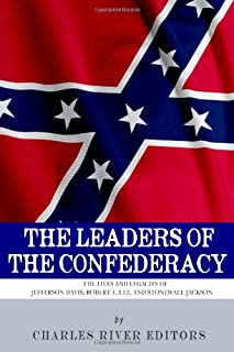 The Leaders of the Confederacy: The Lives and Legacies of Jefferson Davis, Robert E. Lee, and Stonewall Jackson