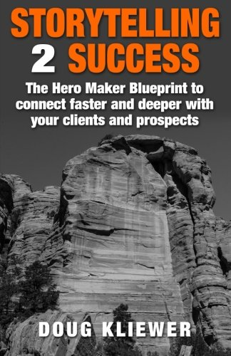 Storytelling 2 Success: The Hero Maker Blueprint to connect faster and deeper with your clients and prospects