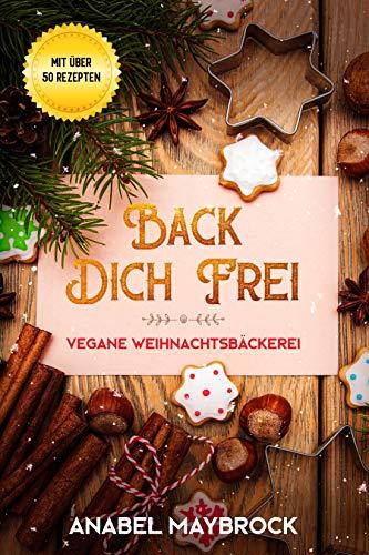 Back Dich Frei - vegane Weihnachtsbäckerei: mit über 50 Rezepten
