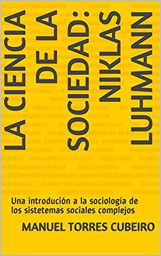 La ciencia de la sociedad: Niklas Luhmann: Una introdución a la sociología de los sistemas sociales complejos