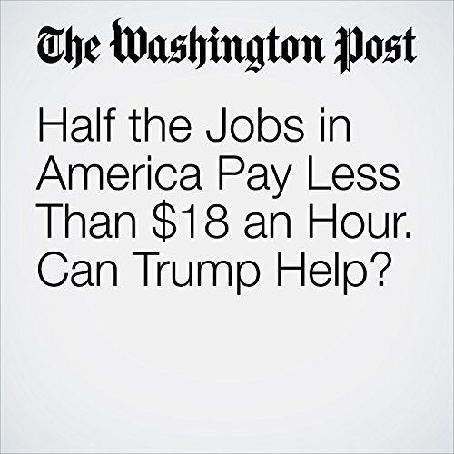 Half the Jobs in America Pay Less Than $18 an Hour. Can Trump Help? copertina