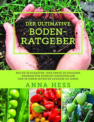 Der ultimative Bodenratgeber: Wie Sie es schaffen, Ihre Ernte zu steigern, nahrhaften Kompost herzustellen und in einem intakten Zuhause zu leben.