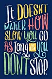 It DOESN'T MATTER How Slow you GO AS LONG as you DON'T STOP.: Lined Notebook, 110 Pages –Fun and Inspirational Quote on Dark Blue Matte Soft Cover, ... men girls boys teens  journaling note taking