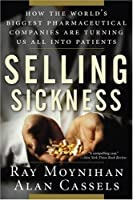 Selling Sickness: How the World's Biggest Pharmaceutical Companies Are Turning Us All Into Patients by Ray Moynihan Alan Cassels(2006-06-23)