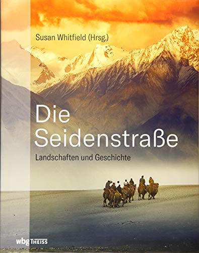 Die Seidenstraße: Landschaften und Geschichte. Von Steppe und Wüsten, Bergen und Flüssen, Meer und Oasen.