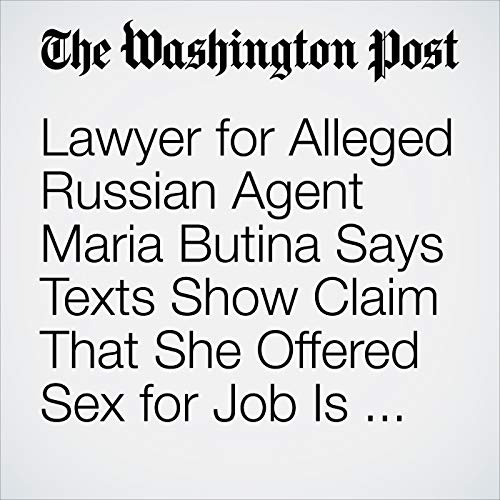 Lawyer for Alleged Russian Agent Maria Butina Says Texts Show Claim That She Offered Sex for Job Is 'Sexist Smear' copertina
