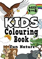 Kids Colouring Book: FUN NATURE Ages 4-8. Awesome, easy, cool colouring nature activity workbook for boys & girls aged 4-6, 3-8, 3-5, 6-8