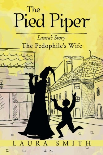Download The Pied Piper: Laura's Story the Pedophile's Wife 1503532194