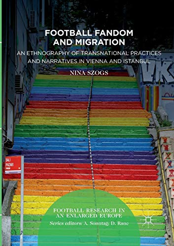 Football Fandom and Migration: An Ethnography of Transnational Practices and Narratives in Vienna and Istanbul (Football Research in an Enlarged Europe)