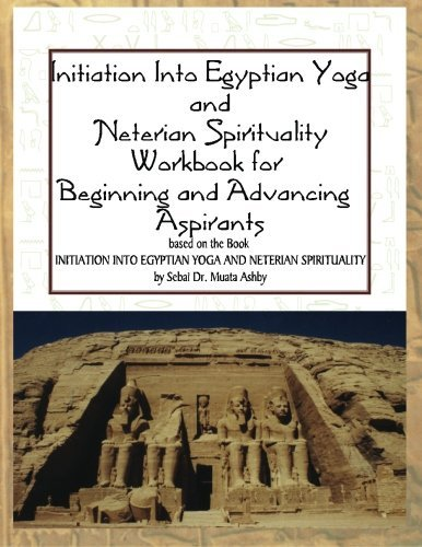 Initiation into Egyptian Yoga and Neterian Spirituality: A Workbook For Beginners and Advancing...
