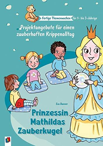 Prinzessin Mathildas Zauberkugel: Projektangebote für einen zauberhaften Krippenalltag (Fertige Themenwochen für 1- bis 3-Jährige)