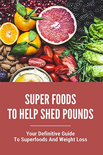 Super Foods To Help Shed Pounds: Your Definitive Guide To Superfoods And Weight Loss: Healthy Eating Habits (English Edition)