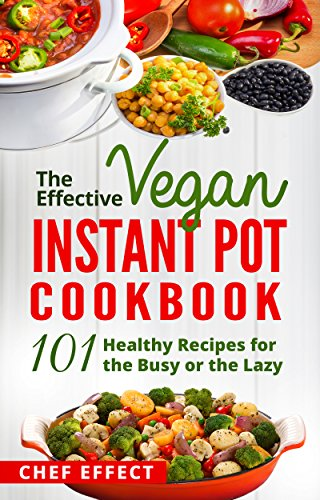The Effective Vegan Instant Pot Cookbook: 101 Healthy Recipes for the Busy or the Lazy by [Chef Effect]