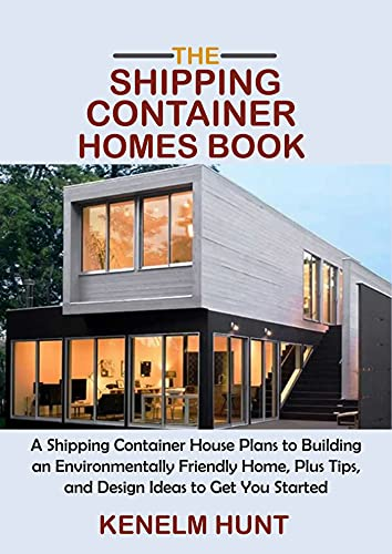 The Shipping Container Homes Book: A Shipping Container House Plans to Building an Environmentally Friendly Home, Plus Tips, and Design Ideas to Get You Started