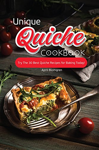 Unique Quiche Cookbook: Try The 30 Best Quiche Recipes for Baking Today!