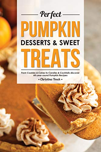 Perfect Pumpkin Desserts & Sweet Treats: From Cookies & Cakes to Candies & Cocktails discover All-year-round Pumpkin Recipes