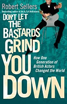 Don't Let the Bastards Grind You Down: How One Generation of British Actors Changed the World by [Robert Sellers]