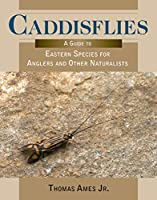 Caddisflies: A Guide to Eastern Species for Anglers and Other Naturalists