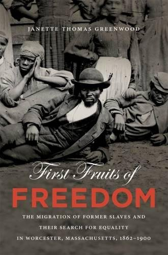 First Fruits of Freedom: The Migration of Former Slaves and Their Search for Equality in Worcester, Massachusetts, 1862-1900 (The John Hope Franklin Series in African American History and Culture)