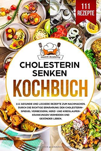 Cholesterin senken Kochbuch: 111 gesunde und leckere Rezepte zum Nachmachen. Durch die richtige Ernährung den Cholesterinspiegel verbessern, Herz und Kreislauferkrankungen vermeiden und gesünder leben