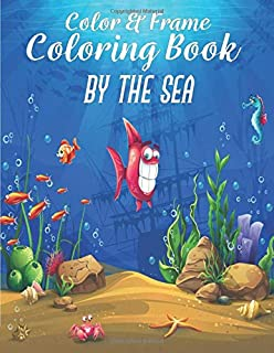 Color & Frame Coloring Book - By The Sea: Coloring Book For Kids Ages 4-8