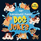 130+ Ridiculously Funny Dog Jokes: Hilarious & Silly Clean Puppy Dog Jokes for Kids - So Terrible, Even Your Dog Will Laugh Out Loud! (Funny Dog Gift for Dog Lover - With Pictures)