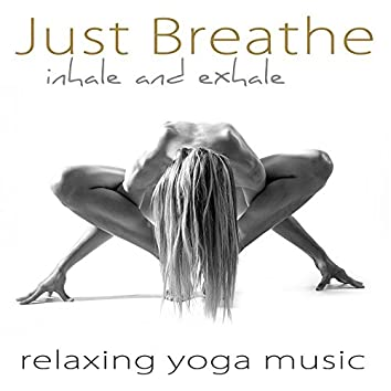 Just Breathe – Inhale and Exhale Relaxing Yoga Music