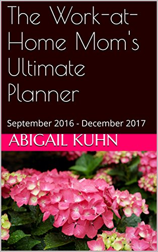 The Work-at-Home Mom's Ultimate Planner: September 2016 - December 2017 (Mompreneur Planner Book 1) (English Edition)